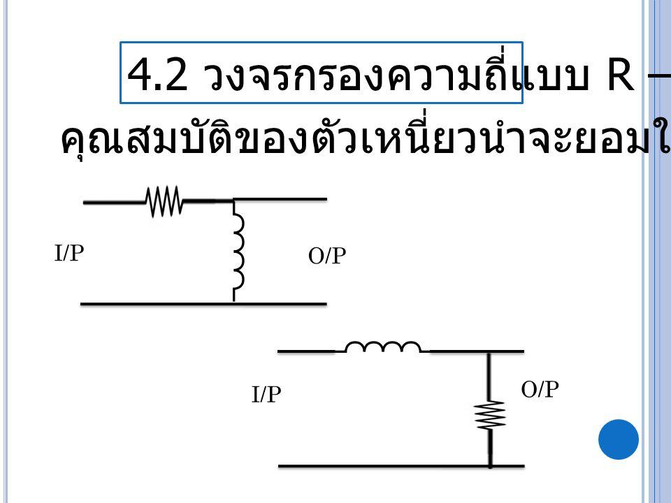 4.2 วงจรกรองความถี่แบบ R – L I/P O/P คุณสมบัติของตัวเหนี่ยวนำจะยอมให้ความถี่ต่ำ I/P O/P