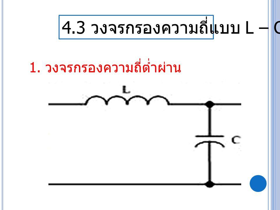 4.3 วงจรกรองความถี่แบบ L – C 1. วงจรกรองความถี่ต่ำผ่าน