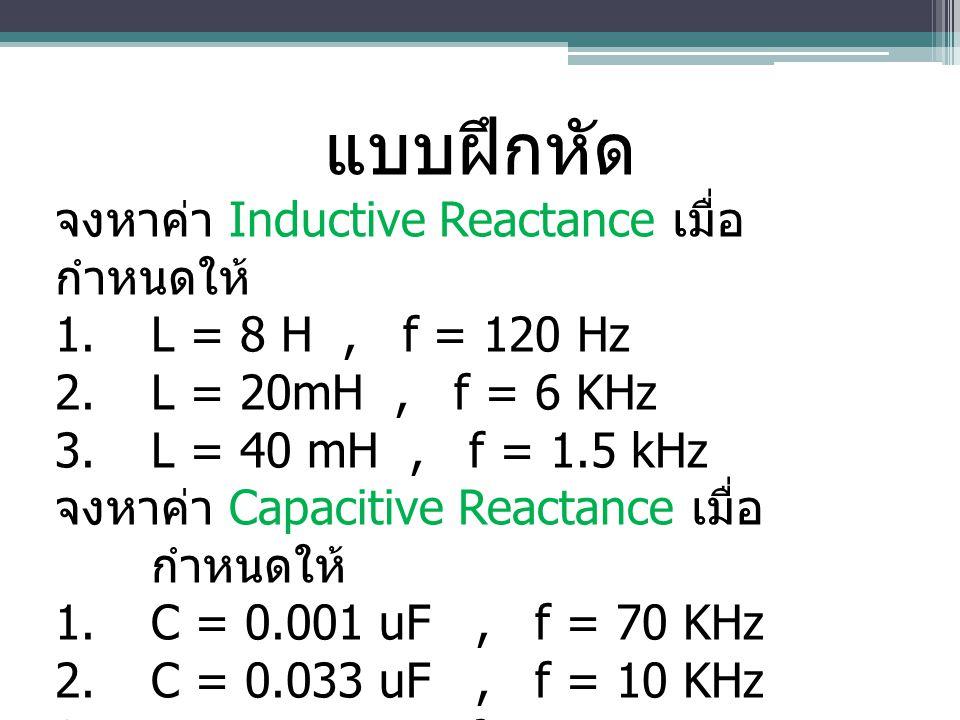 แบบฝึกหัด จงหาค่า Inductive Reactance เมื่อ กำหนดให้ 1.L = 8 H, f = 120 Hz 2.L = 20mH, f = 6 KHz 3.L = 40 mH, f = 1.5 kHz จงหาค่า Capacitive Reactance