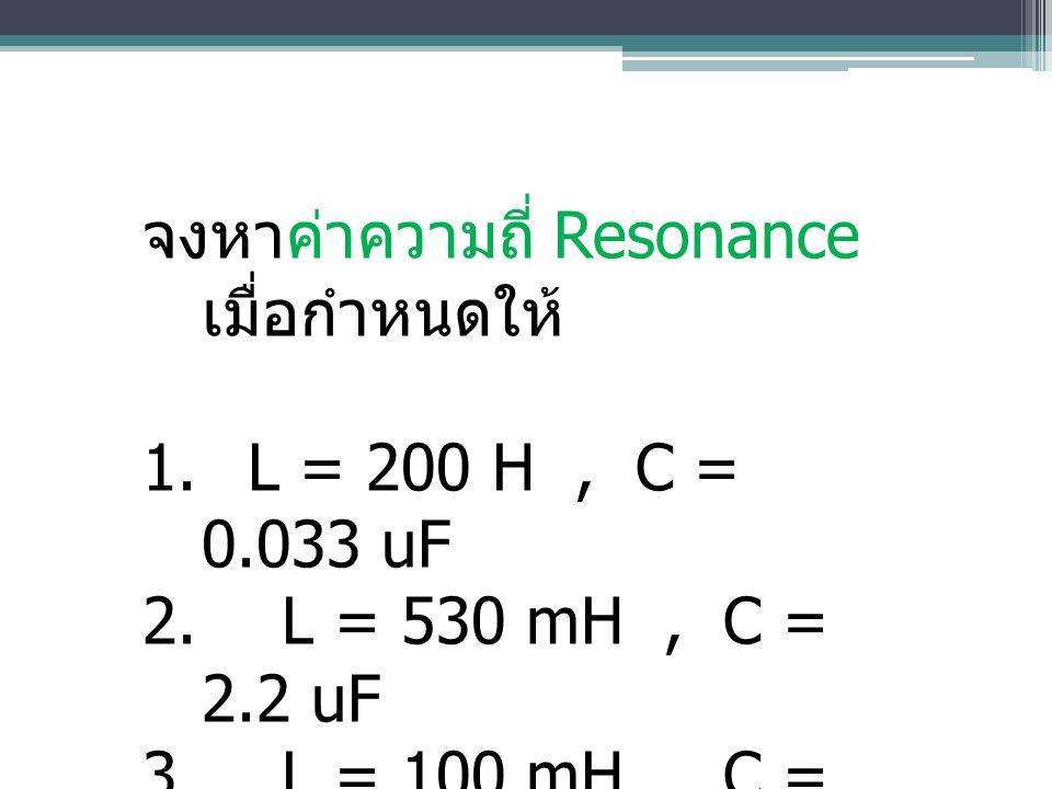 จงหาค่าความถี่ Resonance เมื่อกำหนดให้ 1. L = 200 H, C = 0.033 uF 2. L = 530 mH, C = 2.2 uF 3. L = 100 mH, C = 20 pF 4. L = 10 mH, C = 20 nF