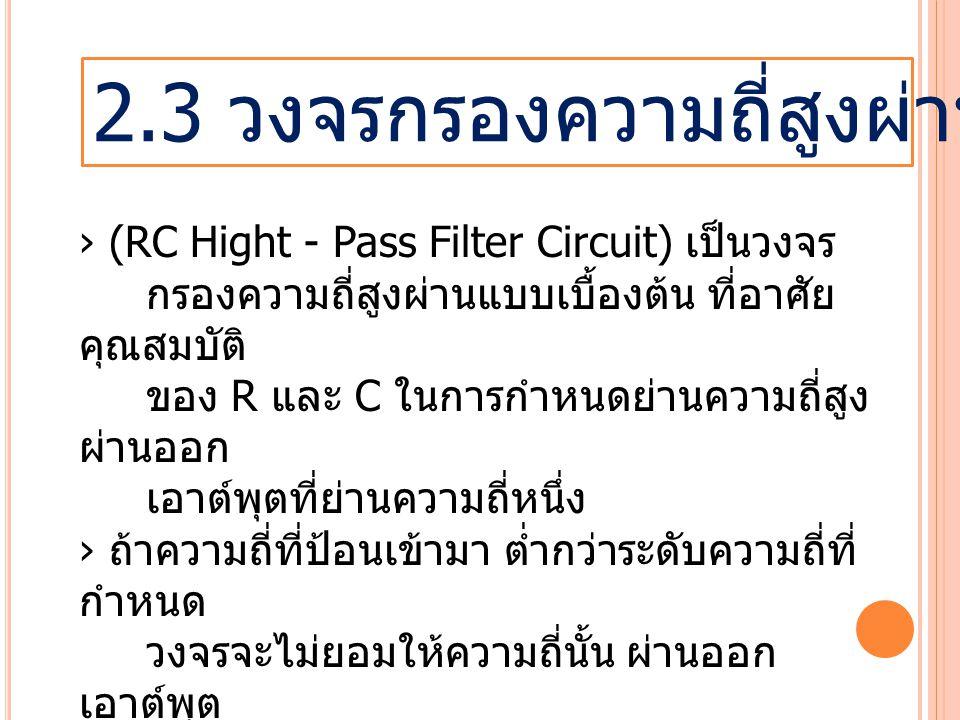 2.3 วงจรกรองความถี่สูงผ่านแบบ RC › (RC Hight - Pass Filter Circuit) เป็นวงจร กรองความถี่สูงผ่านแบบเบื้องต้น ที่อาศัย คุณสมบัติ ของ R และ C ในการกำหนดย่านความถี่สูง ผ่านออก เอาต์พุตที่ย่านความถี่หนึ่ง › ถ้าความถี่ที่ป้อนเข้ามา ต่ำกว่าระดับความถี่ที่ กำหนด วงจรจะไม่ยอมให้ความถี่นั้น ผ่านออก เอาต์พุต › ความถี่ที่ถูกกำหนดไม่ให้ผ่านนี้เรียกว่า ความถี่คัตออฟ