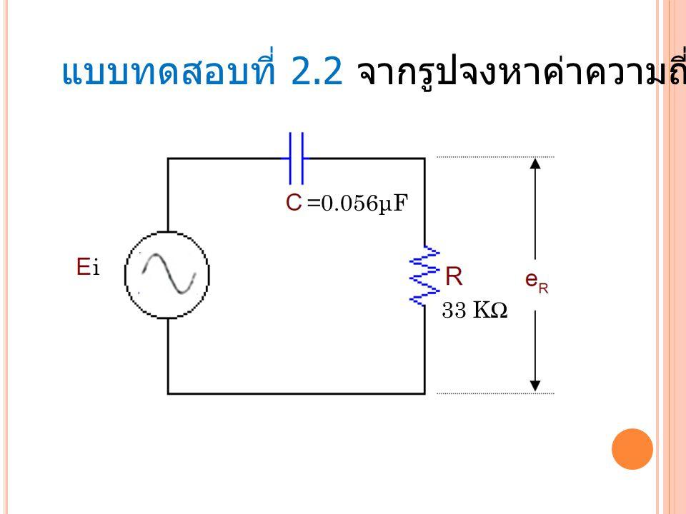 แบบทดสอบที่ 2.2 จากรูปจงหาค่าความถี่คัตออฟของวงจร 33 KΩ =0.056μF i