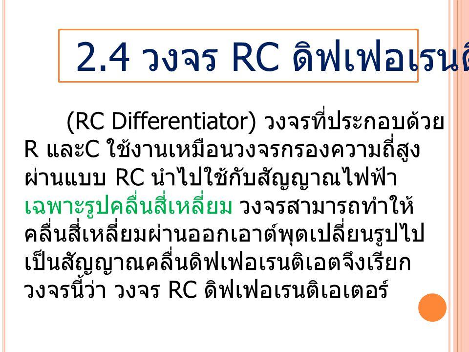 2.4 วงจร RC ดิฟเฟอเรนติเอเตอร์ (RC Differentiator) วงจรที่ประกอบด้วย R และ C ใช้งานเหมือนวงจรกรองความถี่สูง ผ่านแบบ RC นำไปใช้กับสัญญาณไฟฟ้า เฉพาะรูปคลื่นสี่เหลี่ยม วงจรสามารถทำให้ คลื่นสี่เหลี่ยมผ่านออกเอาต์พุตเปลี่ยนรูปไป เป็นสัญญาณคลื่นดิฟเฟอเรนติเอตจึงเรียก วงจรนี้ว่า วงจร RC ดิฟเฟอเรนติเอเตอร์
