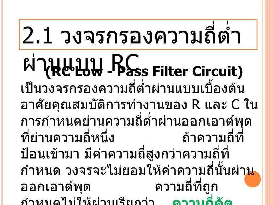 2.1 วงจรกรองความถี่ต่ำ ผ่านแบบ RC (RC Low - Pass Filter Circuit) เป็นวงจรกรองความถี่ต่ำผ่านแบบเบื้องต้น อาศัยคุณสมบัติการทำงานของ R และ C ใน การกำหนดย่านความถี่ต่ำผ่านออกเอาต์พุต ที่ย่านความถี่หนึ่ง ถ้าความถี่ที่ ป้อนเข้ามา มีค่าความถี่สูงกว่าความถี่ที่ กำหนด วงจรจะไม่ยอมให้ค่าความถี่นั้นผ่าน ออกเอาต์พุตความถี่ที่ถูก กำหนดไม่ให้ผ่านเรียกว่า ความถี่คัต ออฟ (Cut off Frequency)