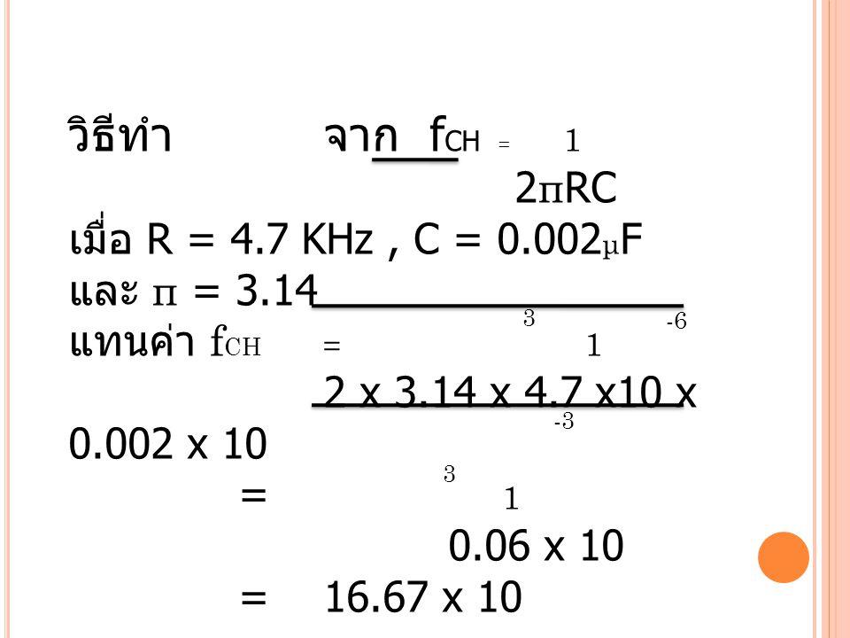 วิธีทำจาก f CH = 1 2 π RC เมื่อ R = 4.7 KHz, C = 0.002 μ F และ π = 3.14 แทนค่า f CH = 1 2 x 3.14 x 4.7 x10 x 0.002 x 10 = 1 0.06 x 10 =16.67 x 10 f CH =16.67 KHz 3 -6 -3 3