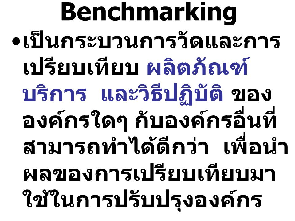Benchmarking เป็นกระบวนการวัดและการ เปรียบเทียบ ผลิตภัณฑ์ บริการ และวิธีปฏิบัติ ของ องค์กรใดๆ กับองค์กรอื่นที่ สามารถทำได้ดีกว่า เพื่อนำ ผลของการเปรีย