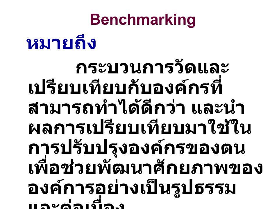 Benchmarking หมายถึง กระบวนการวัดและ เปรียบเทียบกับองค์กรที่ สามารถทำได้ดีกว่า และนำ ผลการเปรียบเทียบมาใช้ใน การปรับปรุงองค์กรของตน เพื่อช่วยพัฒนาศักย
