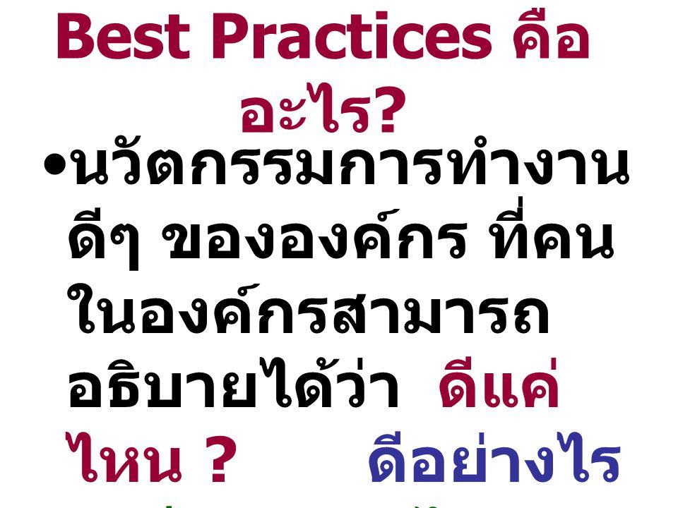 Best Practices คือ อะไร ? นวัตกรรมการทำงาน ดีๆ ขององค์กร ที่คน ในองค์กรสามารถ อธิบายได้ว่า ดีแค่ ไหน ? ดีอย่างไร ? ดีเพราะอะไร ?