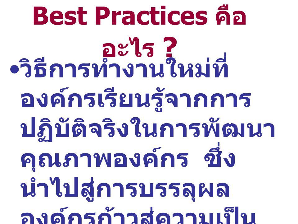 Best Practices คือ อะไร ? วิธีการทำงานใหม่ที่ องค์กรเรียนรู้จากการ ปฏิบัติจริงในการพัฒนา คุณภาพองค์กร ซึ่ง นำไปสู่การบรรลุผล องค์กรก้าวสู่ความเป็น เลิ