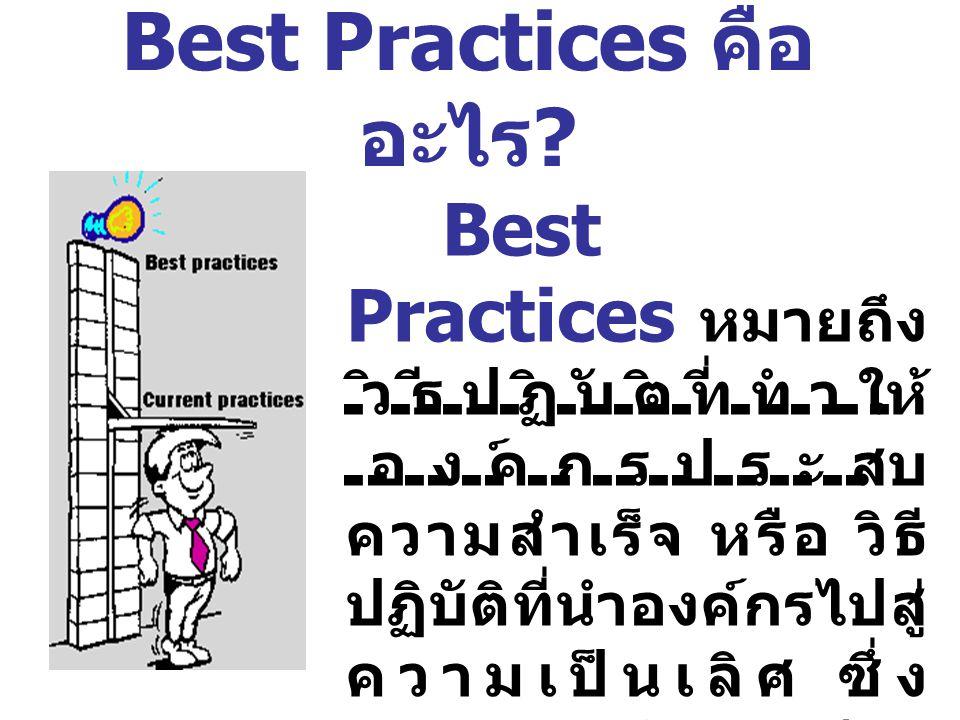 Best Practices หมายถึง วิธีปฏิบัติที่ทำให้ องค์กรประสบ ความสำเร็จ หรือ วิธี ปฏิบัติที่นำองค์กรไปสู่ ความเป็นเลิศ ซึ่ง เหมาะสมกับองค์กร นั้นๆ Best Prac