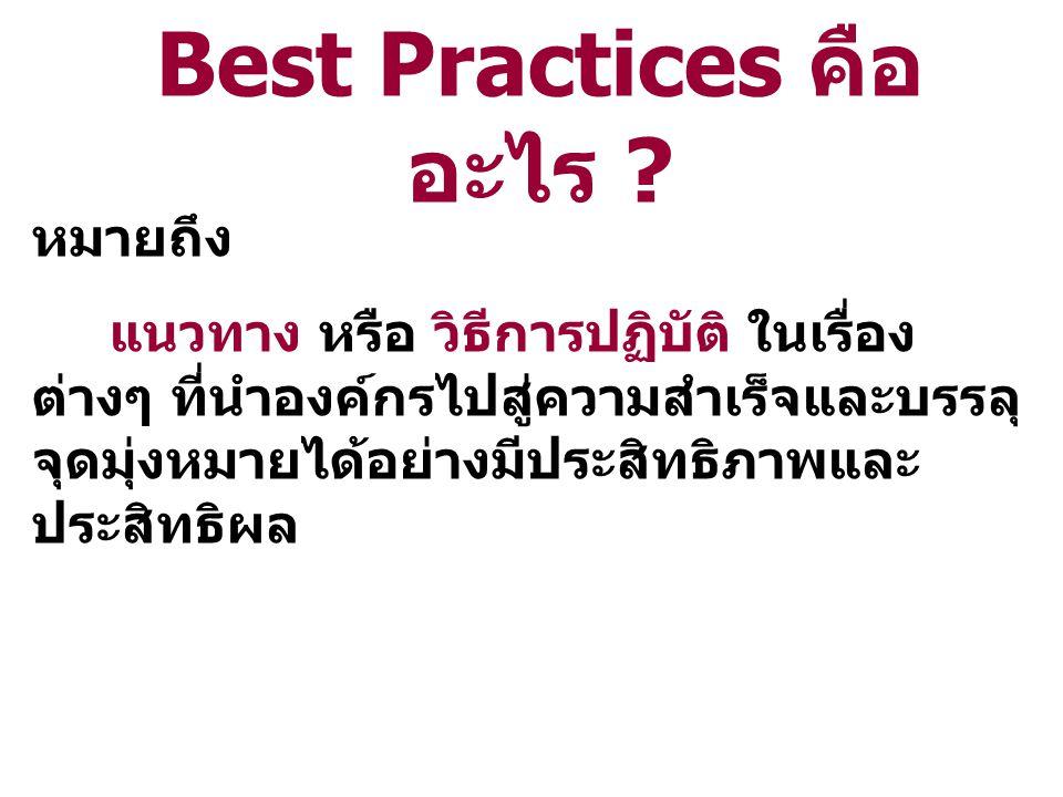 หมายถึง แนวทาง หรือ วิธีการปฏิบัติ ในเรื่อง ต่างๆ ที่นำองค์กรไปสู่ความสำเร็จและบรรลุ จุดมุ่งหมายได้อย่างมีประสิทธิภาพและ ประสิทธิผล Best Practices คือ