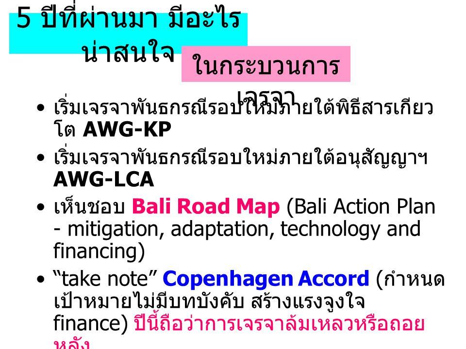 5 ปีที่ผ่านมา มีอะไร น่าสนใจ เริ่มเจรจาพันธกรณีรอบใหม่ภายใต้พิธีสารเกียว โต AWG-KP เริ่มเจรจาพันธกรณีรอบใหม่ภายใต้อนุสัญญาฯ AWG-LCA เห็นชอบ Bali Road Map (Bali Action Plan - mitigation, adaptation, technology and financing) take note Copenhagen Accord ( กำหนด เป้าหมายไม่มีบทบังคับ สร้างแรงจูงใจ finance) ปีนี้ถือว่าการเจรจาล้มเหลวหรือถอย หลัง เห็นชอบ ( ส่วนใหญ่ ) Cancun agreements เห็นชอบ Durban Platform for Further Action ( แต่ดูอ่อนเปลี้ยเพลียแรงอย่างไรไม่รู้ ) ในกระบวนการ เจรจา