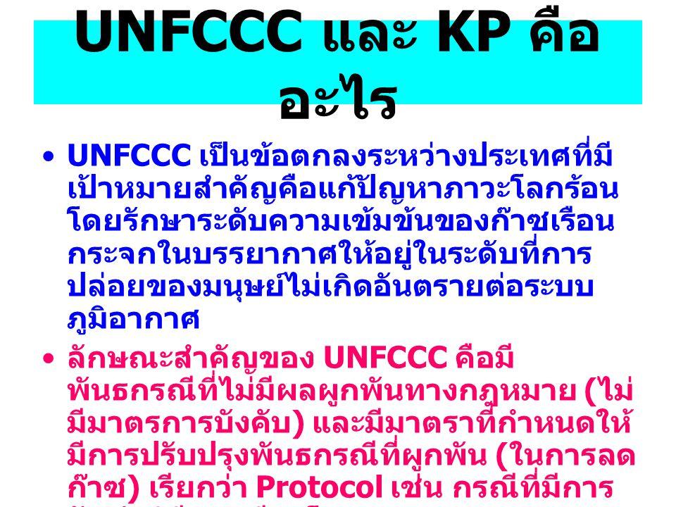 UNFCCC และ KP คือ อะไร UNFCCC เป็นข้อตกลงระหว่างประเทศที่มี เป้าหมายสำคัญคือแก้ปัญหาภาวะโลกร้อน โดยรักษาระดับความเข้มข้นของก๊าซเรือน กระจกในบรรยากาศให้อยู่ในระดับที่การ ปล่อยของมนุษย์ไม่เกิดอันตรายต่อระบบ ภูมิอากาศ ลักษณะสำคัญของ UNFCCC คือมี พันธกรณีที่ไม่มีผลผูกพันทางกฎหมาย ( ไม่ มีมาตรการบังคับ ) และมีมาตราที่กำหนดให้ มีการปรับปรุงพันธกรณีที่ผูกพัน ( ในการลด ก๊าซ ) เรียกว่า Protocol เช่น กรณีที่มีการ จัดทำพิธีสารเกียวโต (Kyoto Protocol) KP จึงเป็นพิธีสารภายใต้ UNFCCC