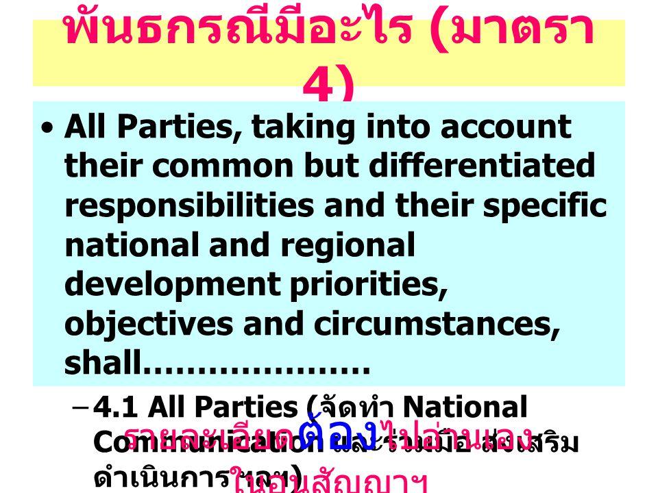 พันธกรณีมีอะไร ( มาตรา 4) All Parties, taking into account their common but differentiated responsibilities and their specific national and regional development priorities, objectives and circumstances, shall………………… –4.1 All Parties ( จัดทำ National Communication และร่วมมือ ส่งเสริม ดำเนินการ ฯลฯ ) –4.2 ถึง 4.10 เป็นพันธกรณีของ Annex I รายละเอียด ต้อง ไปอ่านเอง ในอนุสัญญาฯ