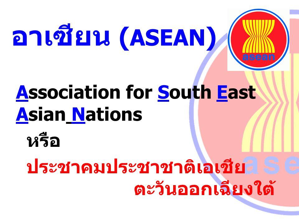 อาเซียน ( ASEAN ) Association for South East Asian Nations หรือ ประชาคมประชาชาติเอเชีย ตะวันออกเฉียงใต้