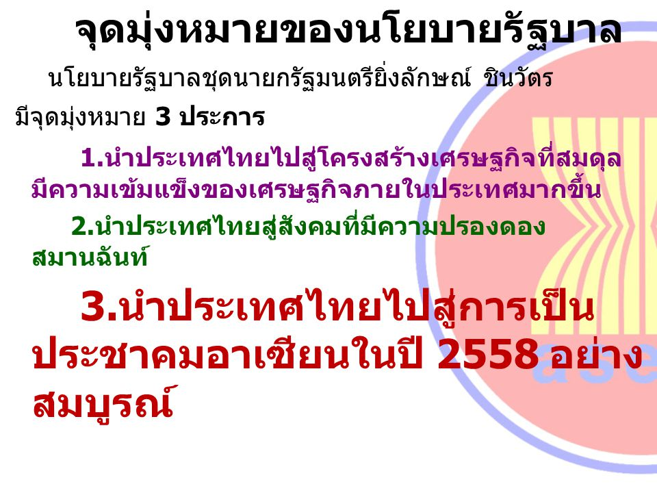 จุดมุ่งหมายของนโยบายรัฐบาล นโยบายรัฐบาลชุดนายกรัฐมนตรียิ่งลักษณ์ ชินวัตร มีจุดมุ่งหมาย 3 ประการ 1.นำประเทศไทยไปสู่โครงสร้างเศรษฐกิจที่สมดุล มีความเข้ม