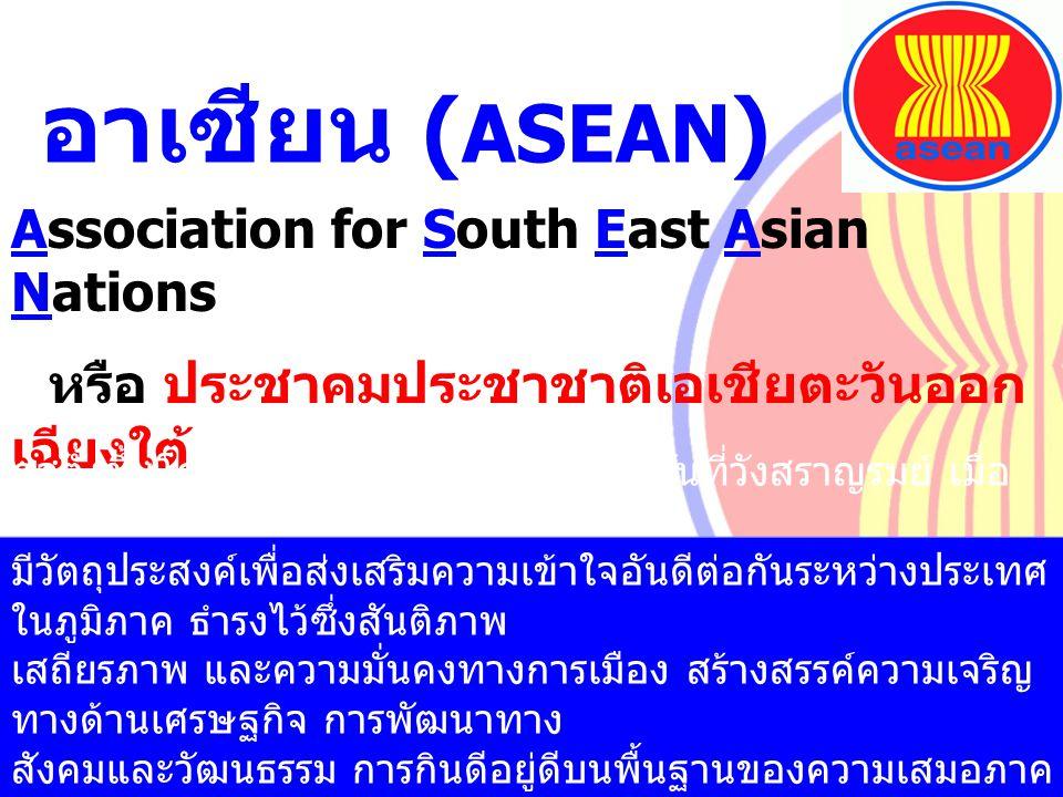 อาเซียน ( ASEAN ) Association for South East Asian Nations หรือ ประชาคมประชาชาติเอเชียตะวันออก เฉียงใต้ ก่อตั้งขึ้นโดยปฏิญญากรุงเทพฯ ลงนามกันที่วังสรา