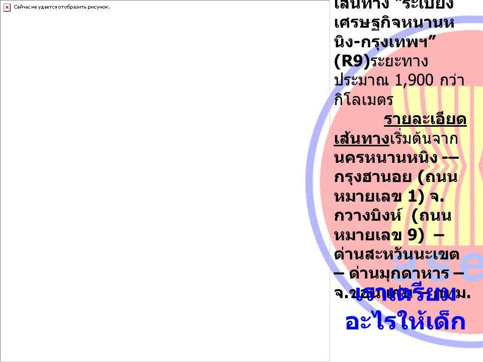 """เส้นทาง """" ระเบียง เศรษฐกิจหนานห นิง - กรุงเทพฯ """" (R9) ระยะทาง ประมาณ 1,900 กว่า กิโลเมตร รายละเอียด เส้นทางเริ่มต้นจาก นครหนานหนิง -– กรุงฮานอย ( ถนน"""