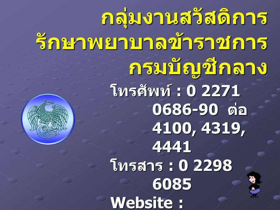 กลุ่มงานสวัสดิการ รักษาพยาบาลข้าราชการ กรมบัญชีกลาง โทรศัพท์ : 0 2271 0686-90 ต่อ 4100, 4319, 4441 โทรสาร : 0 2298 6085 Website : www.cgd.go.t h e-mai
