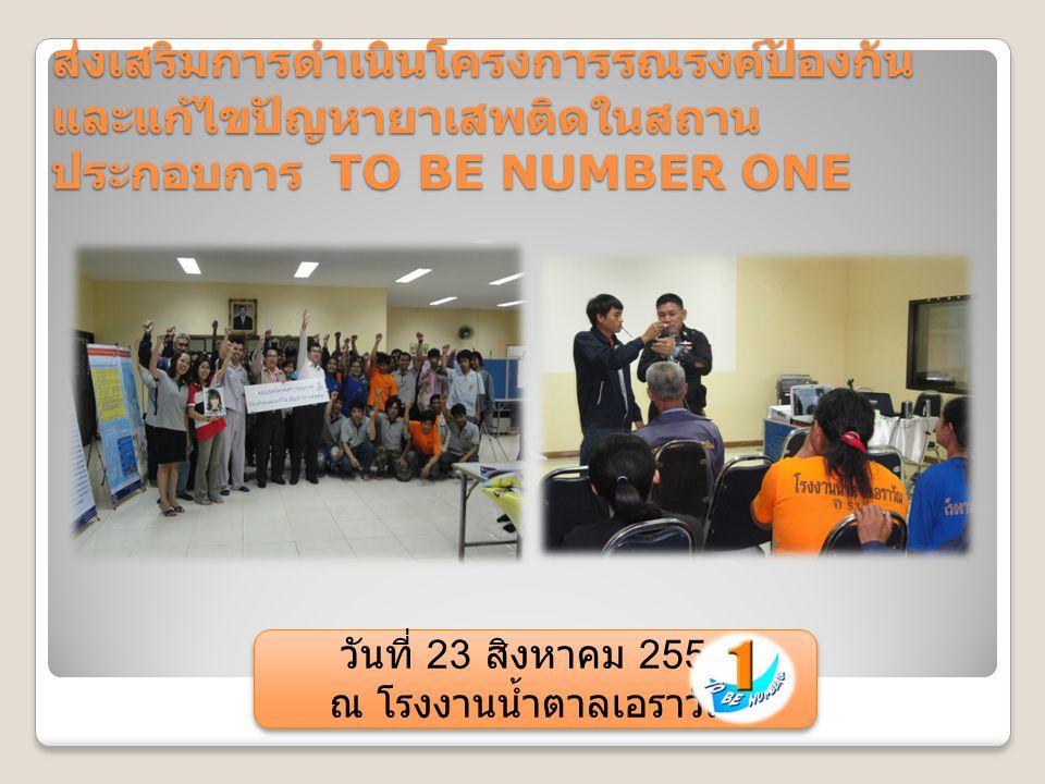 ส่งเสริมการดำเนินโครงการรณรงค์ป้องกัน และแก้ไขปัญหายาเสพติดในสถาน ประกอบการ TO BE NUMBER ONE วันที่ 23 สิงหาคม 2554 ณ โรงงานน้ำตาลเอราวัณ วันที่ 23 สิงหาคม 2554 ณ โรงงานน้ำตาลเอราวัณ