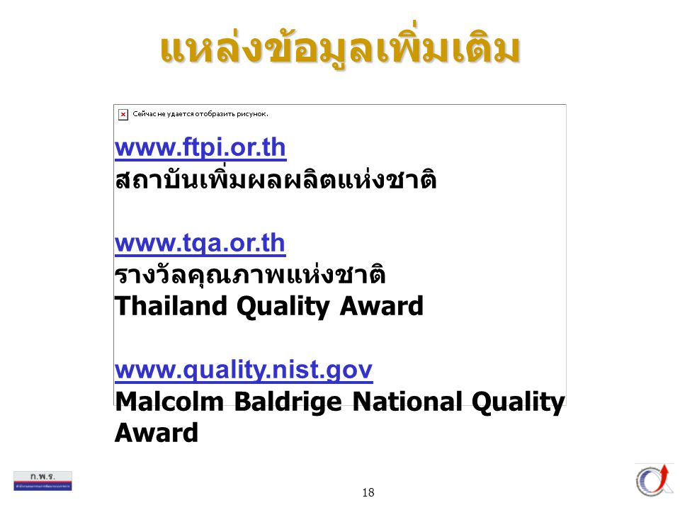 18 www.ftpi.or.th สถาบันเพิ่มผลผลิตแห่งชาติ www.tqa.or.th รางวัลคุณภาพแห่งชาติ Thailand Quality Award www.quality.nist.gov Malcolm Baldrige National Quality Award แหล่งข้อมูลเพิ่มเติม