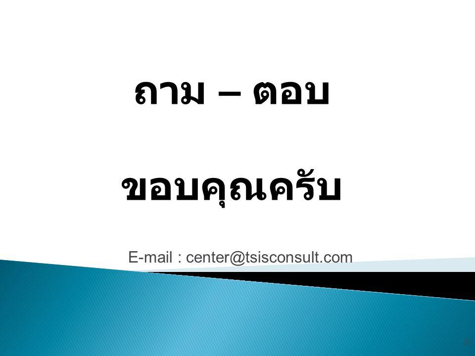 ถาม – ตอบ ขอบคุณครับ E-mail : center@tsisconsult.com 20