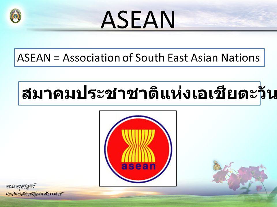 ASEAN ASEAN = Association of South East Asian Nations สมาคมประชาชาติแห่งเอเชียตะวันออกเฉียงใต้