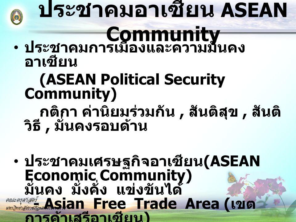 ประชาคมอาเซียน ASEAN Community ประชาคมสังคม – วัฒนธรรมอาเซียน (ASEAN Socio-Cultural Community) สังคมเอื้ออาทร - ยกระดับคุณภาพประชากร * ผู้ด้อยโอกาส ผู้อาศัยในถิ่นทุรกันดาร * สาธารณสุข การป้องกันควบคุมโรคติดต่อ * การจัดการปัญหาสิ่งแวดล้อม - การส่งเสริมปฏิสัมพันธ์ (ความเข้าใจระหว่าง ประชาชน)