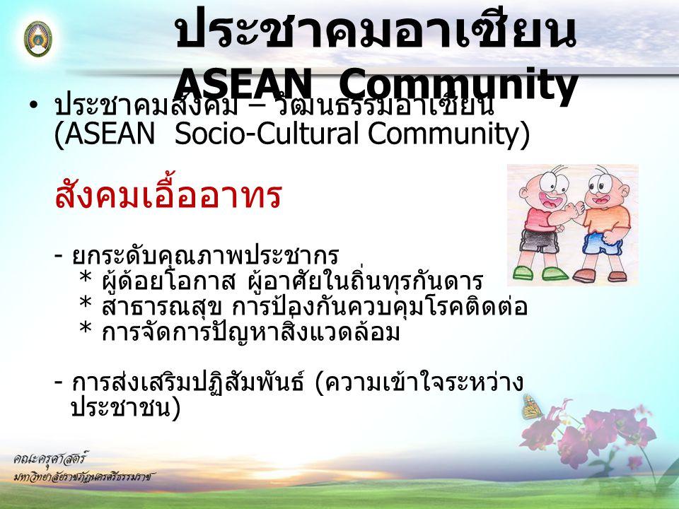 ประชาคมอาเซียน ASEAN Community ประชาคมสังคม – วัฒนธรรมอาเซียน (ASEAN Socio-Cultural Community) สังคมเอื้ออาทร - ยกระดับคุณภาพประชากร * ผู้ด้อยโอกาส ผู