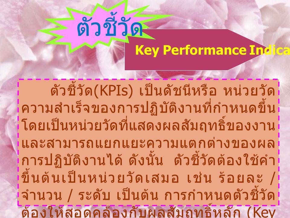 Key Performance Indicator : KPIs ตัวชี้วัด ตัวชี้วัด (KPIs) เป็นดัชนีหรือ หน่วยวัด ความสำเร็จของการปฏิบัติงานที่กำหนดขึ้น โดยเป็นหน่วยวัดที่แสดงผลสัมฤ