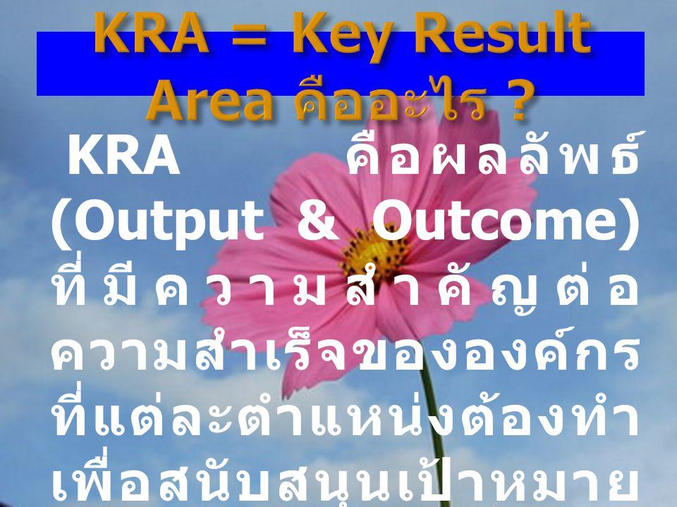 8 KRA คือผลลัพธ์ (Output & Outcome) ที่มีความสำคัญต่อ ความสำเร็จขององค์กร ที่แต่ละตำแหน่งต้องทำ เพื่อสนับสนุนเป้าหมาย ขององค์กร หากไม่ทำ องค์กรจะได้รั