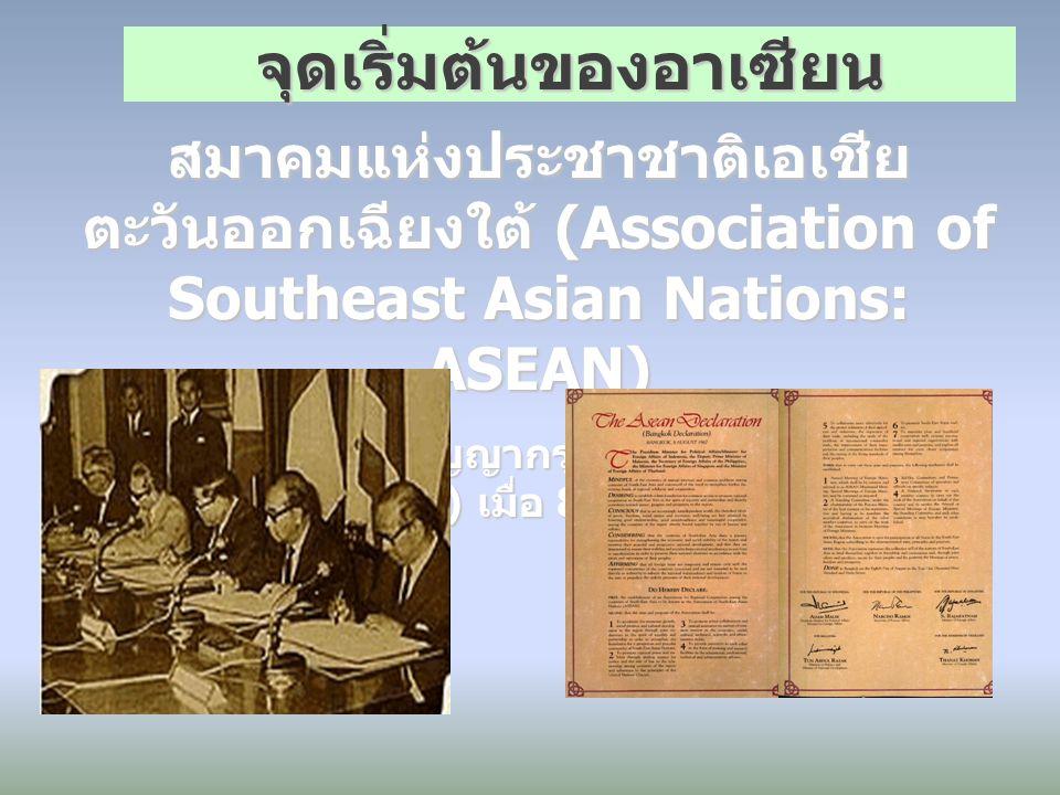 สมาคมแห่งประชาชาติเอเชีย ตะวันออกเฉียงใต้ (Association of Southeast Asian Nations: ASEAN) ก่อตั้งโดยปฏิญญากรุงเทพ (Bangkok Declaration) เมื่อ 8 สิงหาค