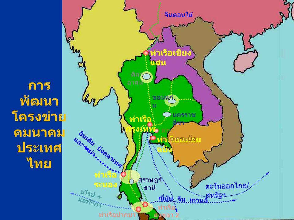 จีนตอนใต้ ท่าเรือเชียง แสน อินเดีย บังคลาเทศ และ พม่า ญี่ปุ่น จีน เกาหลี ตะวันออกไกล / สหรัฐฯ ท่าเรือ กรุงเทพ ยุโรป + แอฟริกา ท่าเรือปากบา รา ท่าเรือ สงขลา 2 ขอนแก่ น สุราษฎร์ ธานี ท่าเรือแหลม ฉบัง การ พัฒนา โครงข่าย คมนาคม ประเทศ ไทย ศิลา อาสน์ ICD ลาดกระบัง ท่าเรือ ระนอง นครราช สีมา