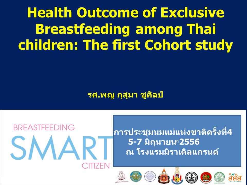 Health Outcome of Exclusive Breastfeeding among Thai children: The first Cohort study รศ.พญ กุสุมา ชูศิลป์ ก การประชุมนมแม่แห่งชาติครั้งที่4 5-7 มิถุน