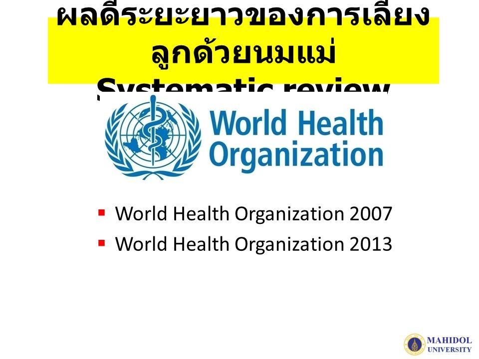 ผลดีระยะยาวของการเลี้ยง ลูกด้วยนมแม่ Systematic review  World Health Organization 2007  World Health Organization 2013