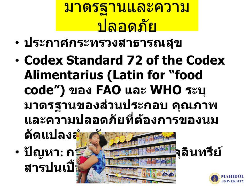 มาตรฐานและความ ปลอดภัย ประกาศกระทรวงสาธารณสุข Codex Standard 72 of the Codex Alimentarius (Latin for food code ) ของ FAO และ WHO ระบุ มาตรฐานของส่วนประกอบ คุณภาพ และความปลอดภัยที่ต้องการของนม ดัดแปลงสำหรับทารก ปัญหา : การทำผิดกฎหมาย จุลินทรีย์ สารปนเปื้อน สารตกค้าง