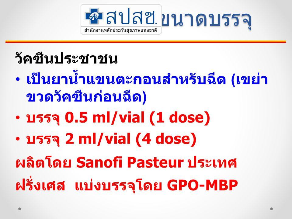 ขนาดบรรจุ วัคซีนประชาชน เป็นยาน้ำแขนตะกอนสำหรับฉีด ( เขย่า ขวดวัคซีนก่อนฉีด ) บรรจุ 0.5 ml/vial (1 dose) บรรจุ 2 ml/vial (4 dose) ผลิตโดย Sanofi Pasteur ประเทศ ฝรั่งเศส แบ่งบรรจุโดย GPO-MBP