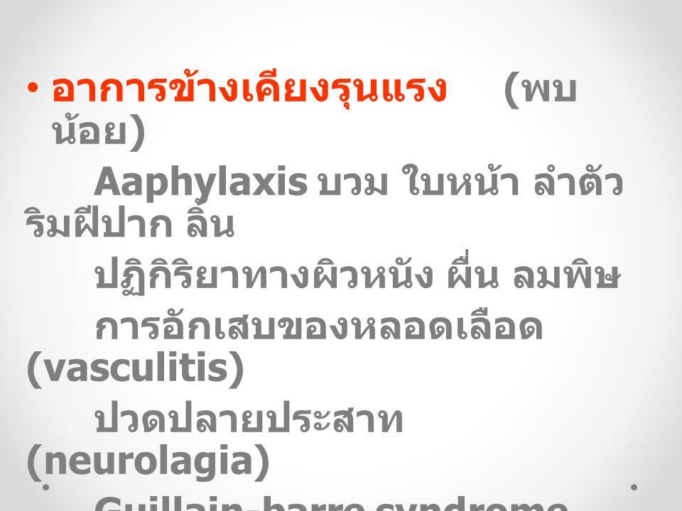อาการข้างเคียงรุนแรง ( พบ น้อย ) Aaphylaxis บวม ใบหน้า ลำตัว ริมฝีปาก ลิ้น ปฏิกิริยาทางผิวหนัง ผื่น ลมพิษ การอักเสบของหลอดเลือด (vasculitis) ปวดปลายประสาท (neurolagia) Guillain-barre syndrome (GBS) ปริมาณเกร็ดเลือดลดลงชั่วคราว
