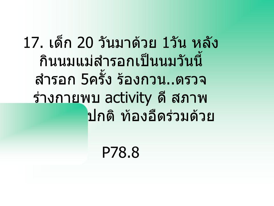 17. เด็ก 20 วันมาด้วย 1 วัน หลัง กินนมแม่สำรอกเป็นนมวันนี้ สำรอก 5 ครั้ง ร้องกวน.. ตรวจ ร่างกายพบ activity ดี สภาพ โดยทั่วไปปกติ ท้องอืดร่วมด้วย P78.8