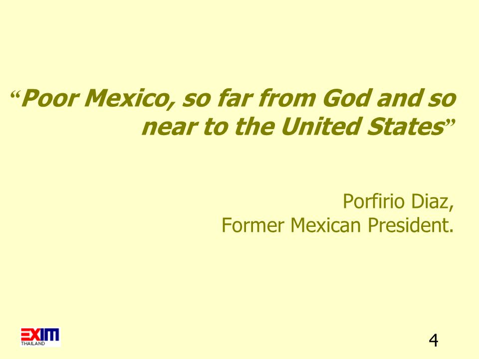 "4 "" Poor Mexico, so far from God and so near to the United States "" Porfirio Diaz, Former Mexican President."