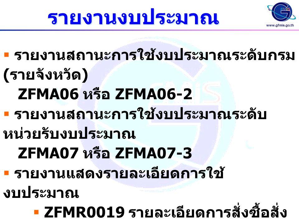 www.gfmis.go.th  รายงานสถานะการใช้งบประมาณระดับกรม ( รายจังหวัด ) ZFMA06 หรือ ZFMA06-2  รายงานสถานะการใช้งบประมาณระดับ หน่วยรับงบประมาณ ZFMA07 หรือ ZFMA07-3  รายงานแสดงรายละเอียดการใช้ งบประมาณ  ZFMR0019 รายละเอียดการสั่งซื้อสั่ง จ้าง  ZFMR0020 รายละเอียดการตั้งเบิก รายงานงบประมาณ