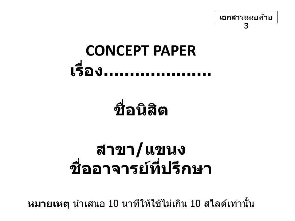 CONCEPT PAPER เรื่อง..................... ชื่อนิสิต สาขา / แขนง ชื่ออาจารย์ที่ปรึกษา หมายเหตุ นำเสนอ 10 นาทีให้ใช้ไม่เกิน 10 สไลด์เท่านั้น เอกสารแนบท้