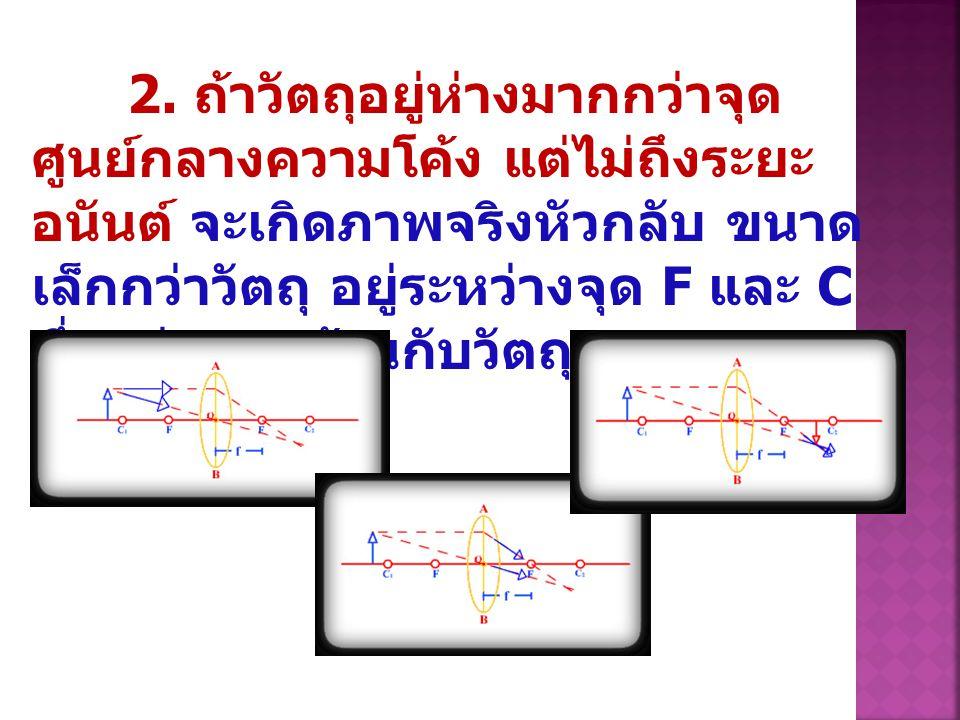 2. ถ้าวัตถุอยู่ห่างมากกว่าจุด ศูนย์กลางความโค้ง แต่ไม่ถึงระยะ อนันต์ จะเกิดภาพจริงหัวกลับ ขนาด เล็กกว่าวัตถุ อยู่ระหว่างจุด F และ C ซึ่งอยู่คนละด้านกั