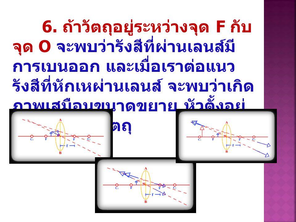 6. ถ้าวัตถุอยู่ระหว่างจุด F กับ จุด O จะพบว่ารังสีที่ผ่านเลนส์มี การเบนออก และเมื่อเราต่อแนว รังสีที่หักเหผ่านเลนส์ จะพบว่าเกิด ภาพเสมือนขนาดขยาย หัวต