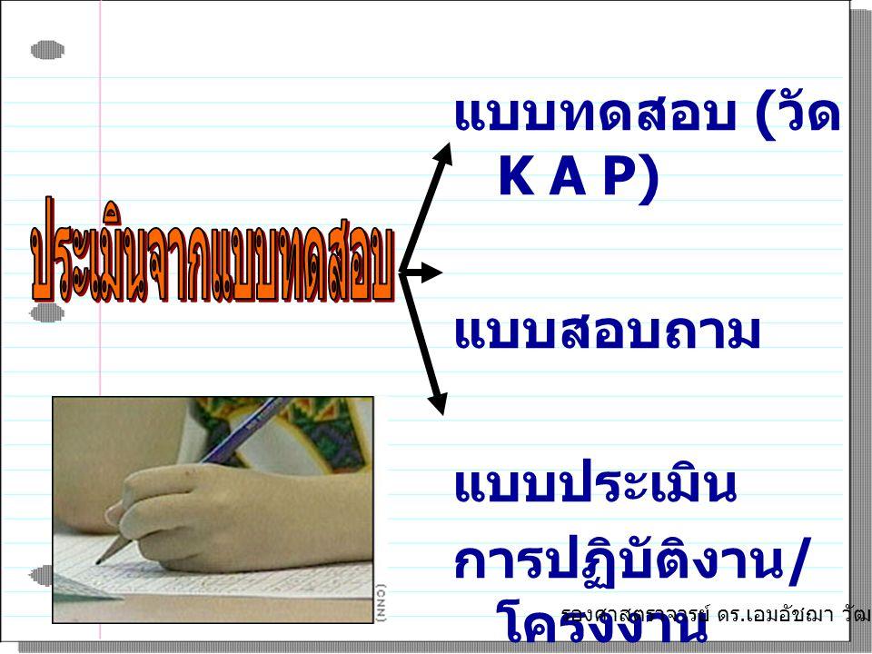แบบทดสอบ ( วัด K A P) แบบสอบถาม แบบประเมิน การปฏิบัติงาน / โครงงาน รองศาสตราจารย์ ดร. เอมอัชฌา วัฒนบุรานนท์