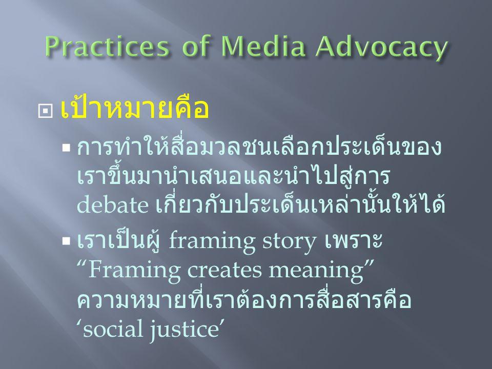  เป้าหมายคือ  การทำให้สื่อมวลชนเลือกประเด็นของ เราขึ้นมานำเสนอและนำไปสู่การ debate เกี่ยวกับประเด็นเหล่านั้นให้ได้  เราเป็นผู้ framing story เพราะ Framing creates meaning ความหมายที่เราต้องการสื่อสารคือ 'social justice'