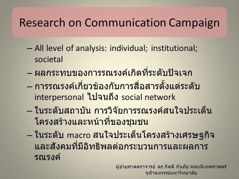 Research on Communication Campaign – All level of analysis: individual; institutional; societal – ผลกระทบของการรณรงค์เกิดที่ระดับปัจเจก – การรณรงค์เกี