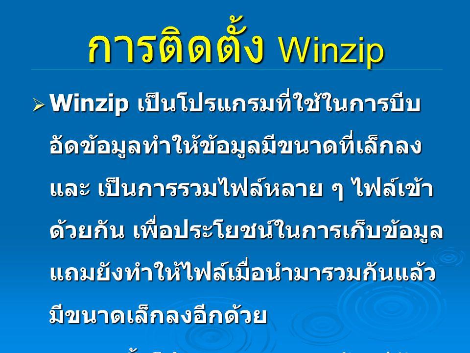 การติดตั้ง Winzip  Winzip เป็นโปรแกรมที่ใช้ในการบีบ อัดข้อมูลทำให้ข้อมูลมีขนาดที่เล็กลง และ เป็นการรวมไฟล์หลาย ๆ ไฟล์เข้า ด้วยกัน เพื่อประโยชน์ในการเ