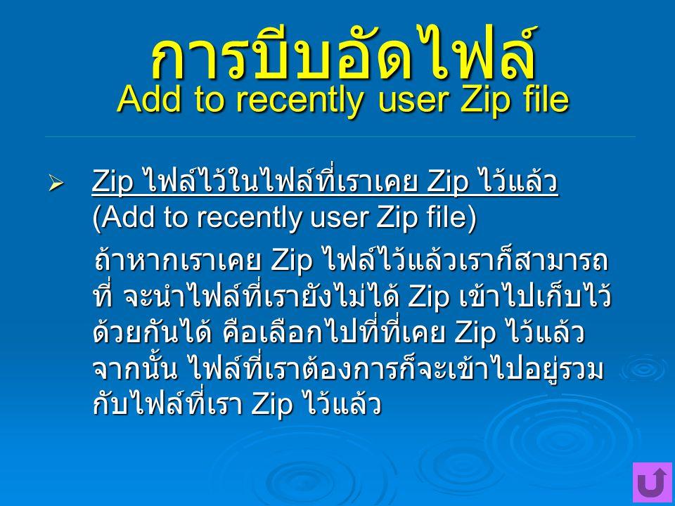 การบีบอัดไฟล์ Add to recently user Zip file  Zip ไฟล์ไว้ในไฟล์ที่เราเคย Zip ไว้แล้ว (Add to recently user Zip file) ถ้าหากเราเคย Zip ไฟล์ไว้แล้วเราก็