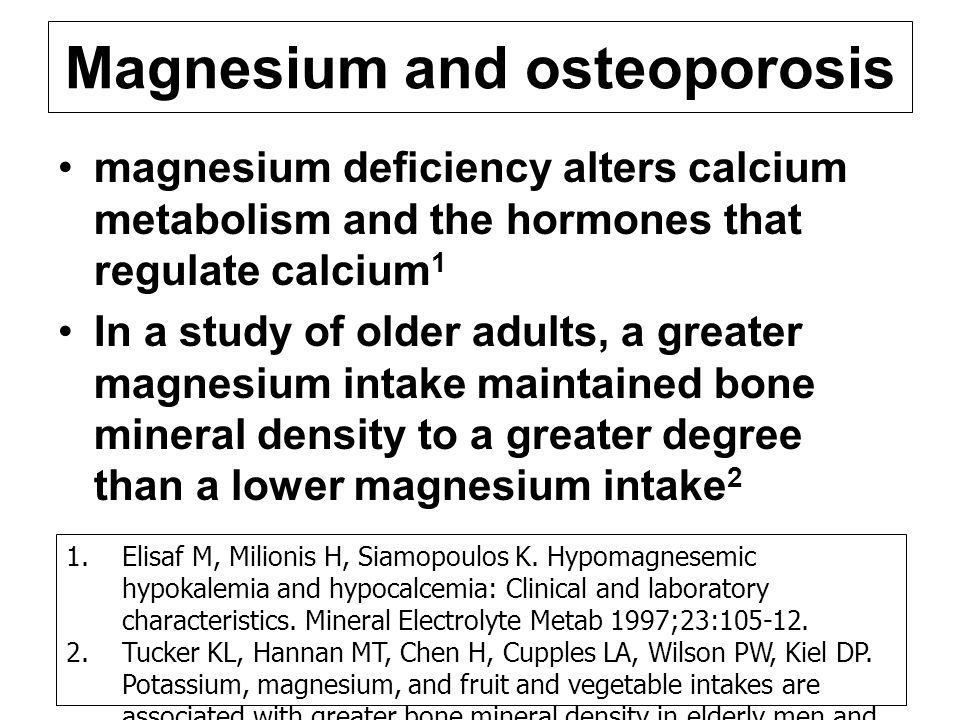 Magnesium and osteoporosis magnesium deficiency alters calcium metabolism and the hormones that regulate calcium 1 In a study of older adults, a greater magnesium intake maintained bone mineral density to a greater degree than a lower magnesium intake 2 1.Elisaf M, Milionis H, Siamopoulos K.